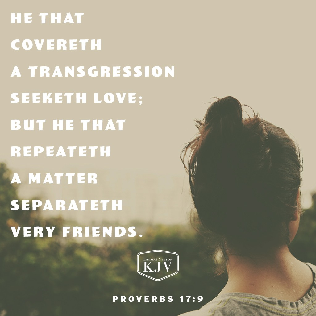9 He that covereth a transgression seeketh love; but he that repeateth a matter separateth very friends. Proverbs 17:9