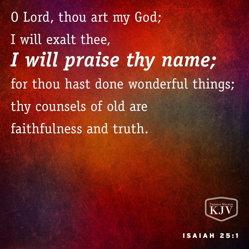 1 O Lord, thou art my God; I will exalt thee, I will praise thy name; for thou hast done wonderful things; thy counsels of old are faithfulness and truth. Isaiah 25:1