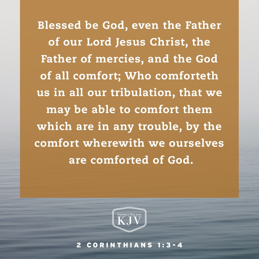 3 Blessed be God, even the Father of our Lord Jesus Christ, the Father of mercies, and the God of all comfort;  4 Who comforteth us in all our tribulation, that we may be able to comfort them which are in any trouble, by the comfort wherewith we ourselves are comforted of God. 2 Corinthians 1:3-4