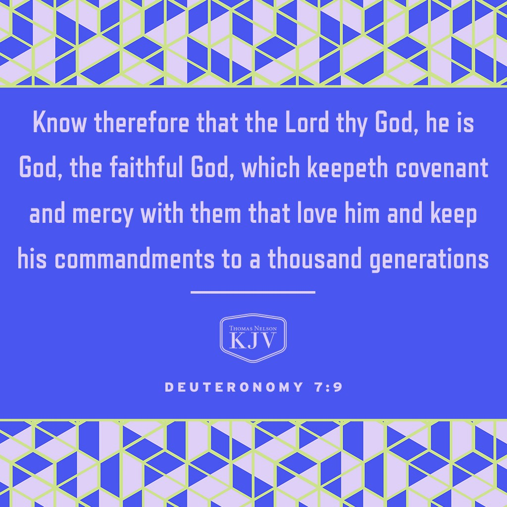 9 Know therefore that the Lord thy God, he is God, the faithful God, which keepeth covenant and mercy with them that love him and keep his commandments to a thousand generations; Deuteronomy 7:9