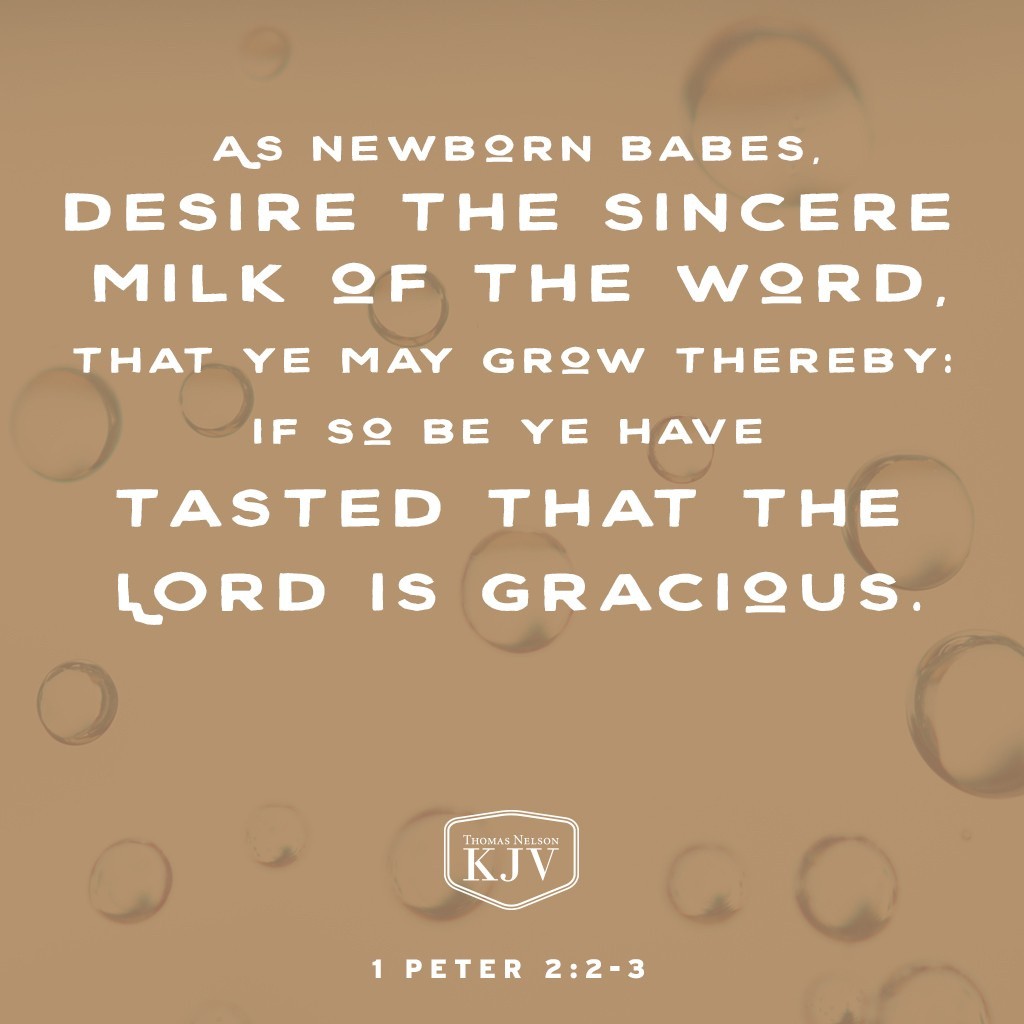 2 As newborn babes, desire the sincere milk of the word, that ye may grow thereby:  3 If so be ye have tasted that the Lord is gracious. 1 Peter 2:2-3