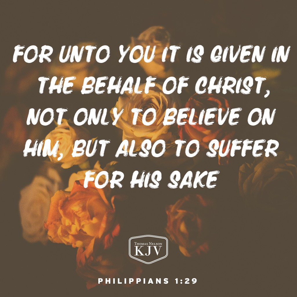 29 For unto you it is given in the behalf of Christ, not only to believe on him, but also to suffer for his sake. Philippians 1:29
