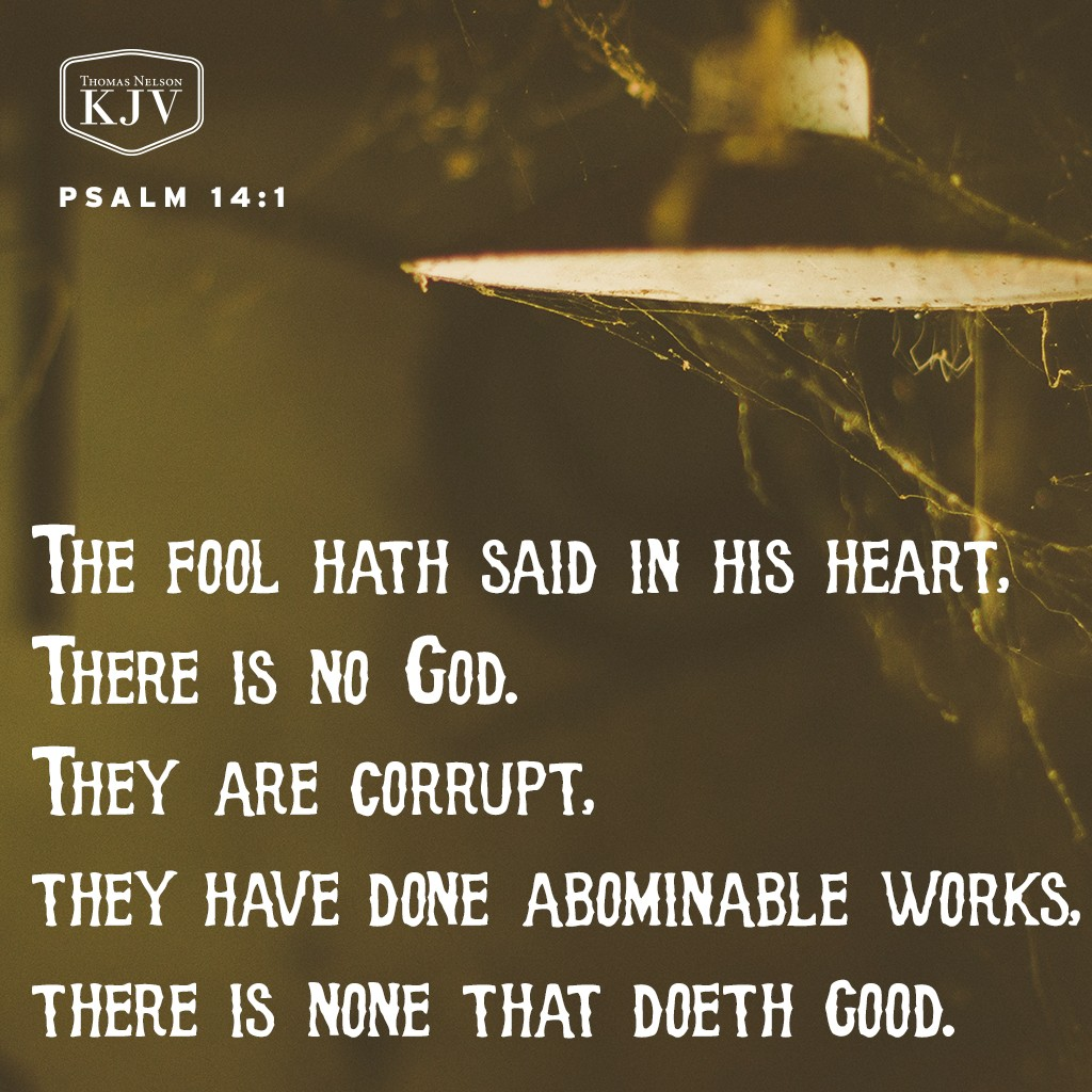 1 The fool hath said in his heart, There is no God. They are corrupt, they have done abominable works, there is none that doeth good. Psalm 14:1