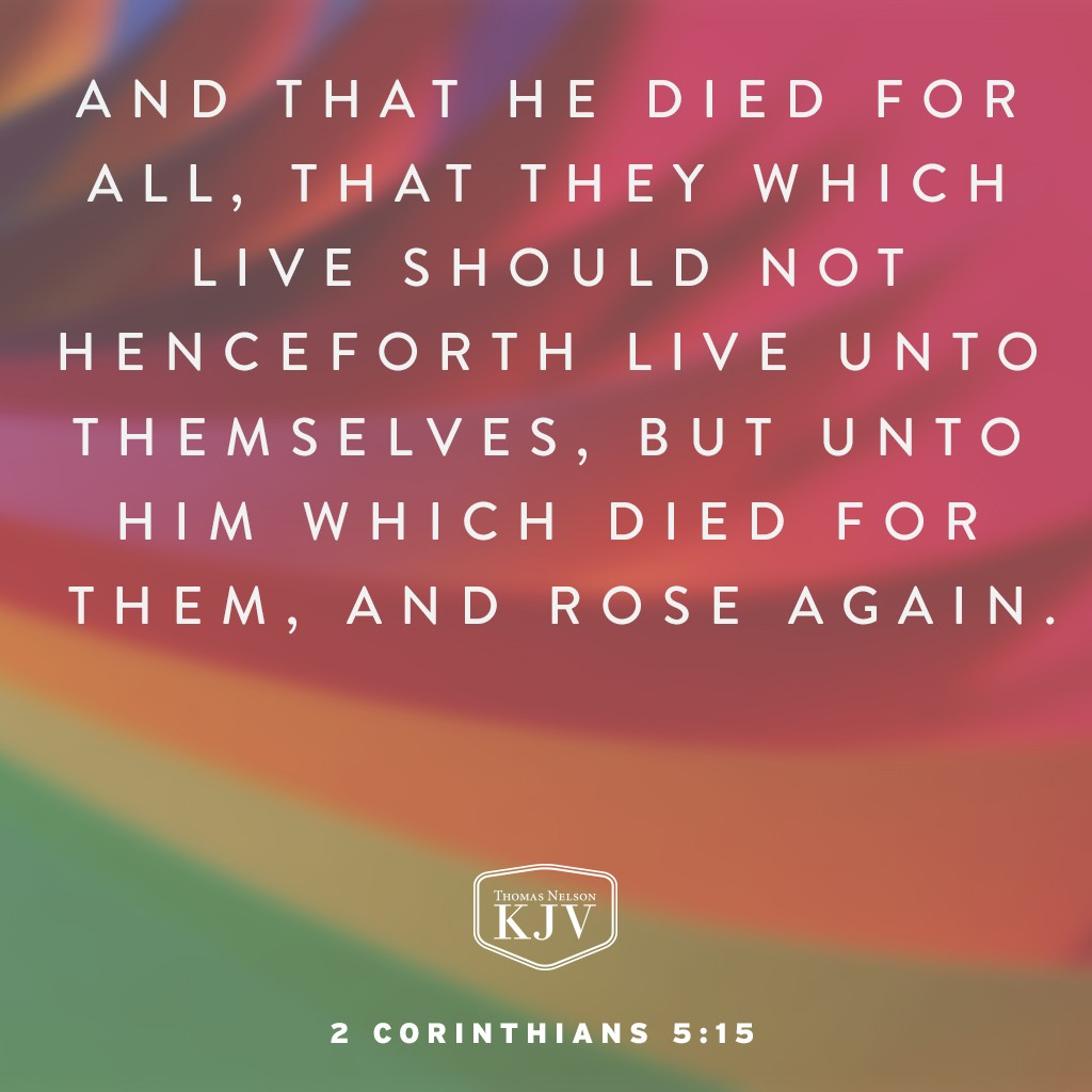 14 For the love of Christ constraineth us; because we thus judge, that if one died for all, then were all dead:  15 And that he died for all, that they which live should not henceforth live unto themselves, but unto him which died for them, and rose again. 2 Corinthians 5:14-15