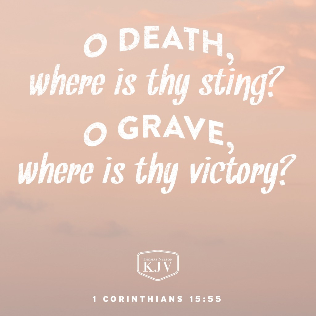 55 O death, where is thy sting? O grave, where is thy victory?  56 The sting of death is sin; and the strength of sin is the law.  57 But thanks be to God, which giveth us the victory through our Lord Jesus Christ. 1 Corinthians 15: 55-57