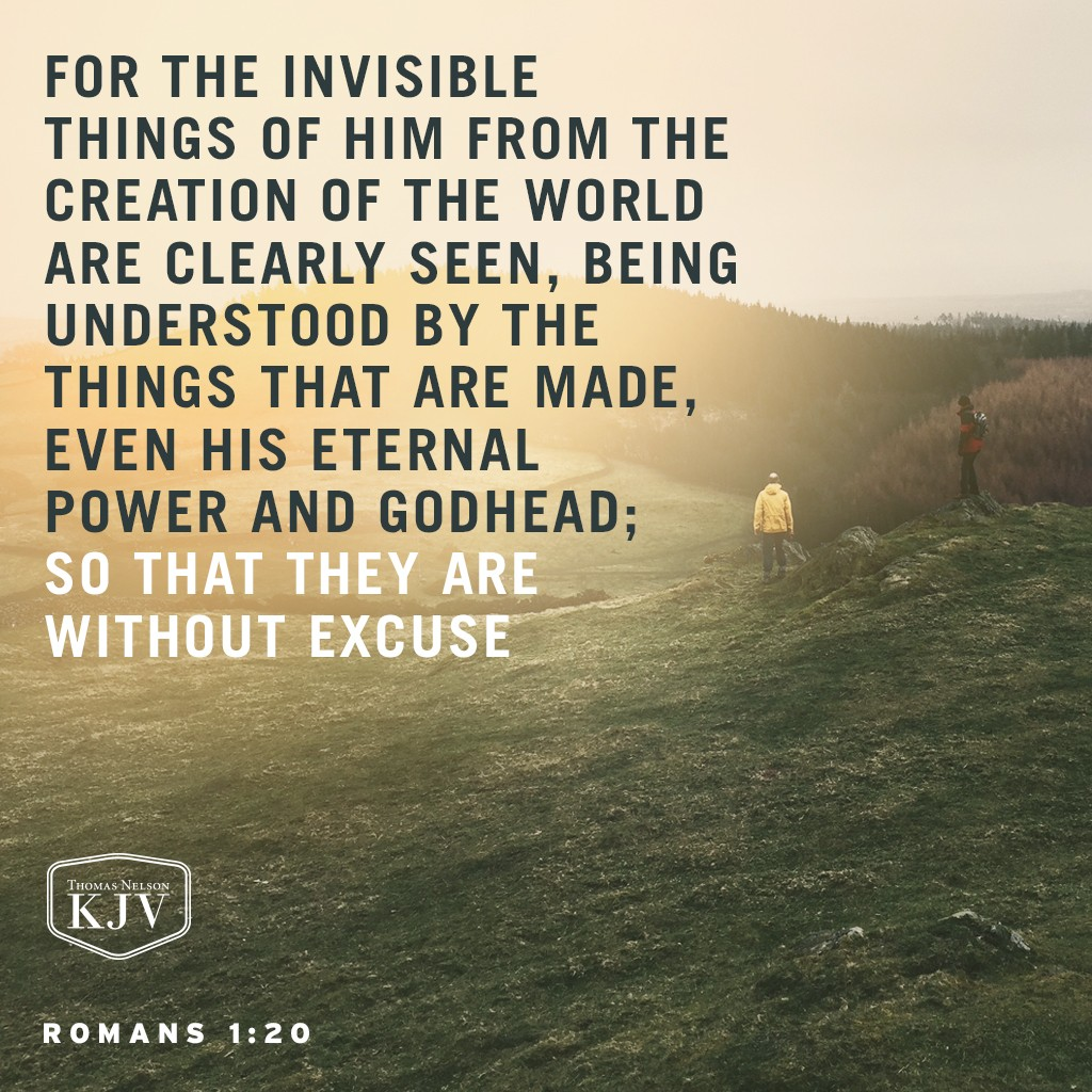 20 For the invisible things of him from the creation of the world are clearly seen, being understood by the things that are made, even his eternal power and Godhead; so that they are without excuse Romans 1:20