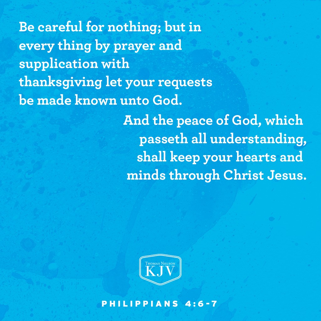 6 Be careful for nothing; but in every thing by prayer and supplication with thanksgiving let your requests be made known unto God.  7 And the peace of God, which passeth all understanding, shall keep your hearts and minds through Christ Jesus. Philippians 4:6-7