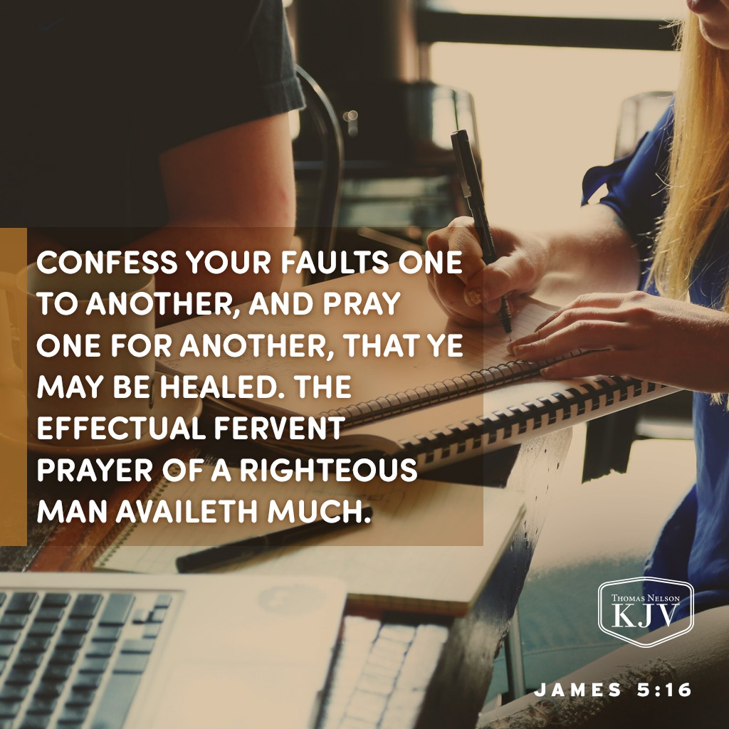 16 Confess your faults one to another, and pray one for another, that ye may be healed. The effectual fervent prayer of a righteous man availeth much. James 5:16