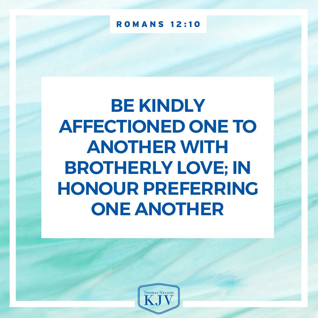 10 Be kindly affectioned one to another with brotherly love; in honour preferring one another. Romans 12:10