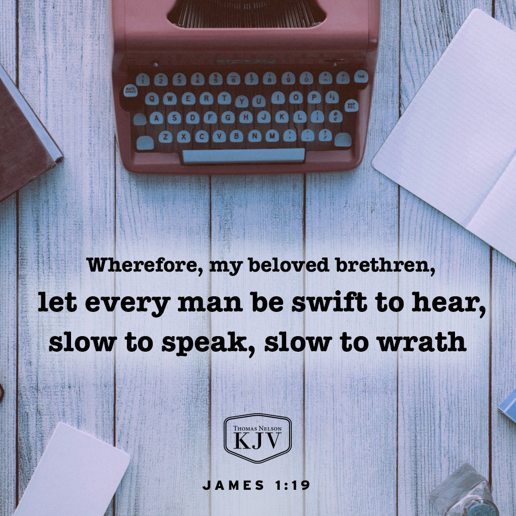 19 Wherefore, my beloved brethren, let every man be swift to hear, slow to speak, slow to wrath. James 1:19