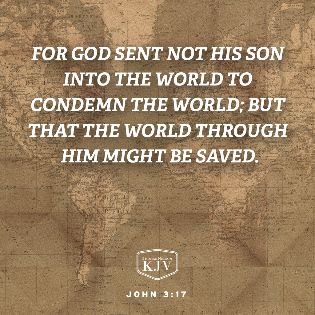 17 For God sent not his Son into the world to condemn the world; but that the world through him might be saved. John 3:17