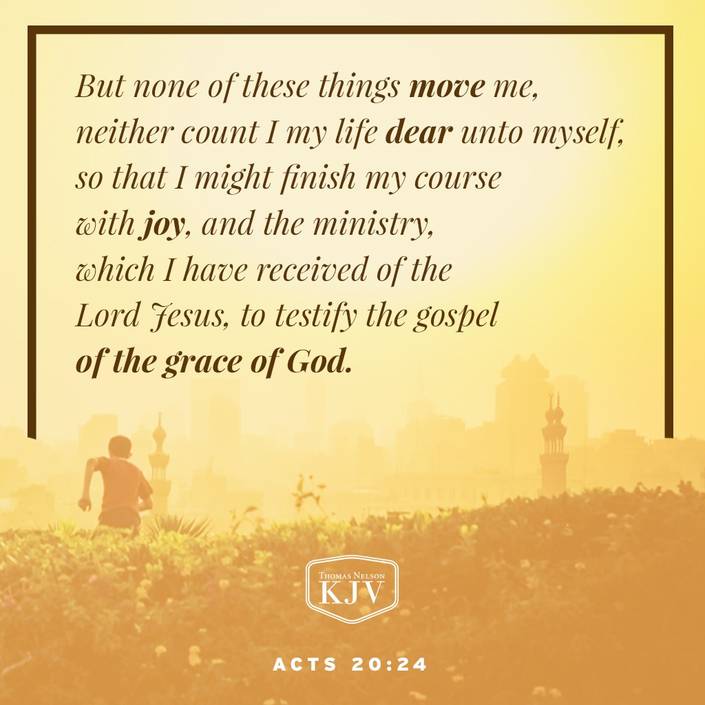 24 But none of these things move me, neither count I my life dear unto myself, so that I might finish my course with joy, and the ministry, which I have received of the Lord Jesus, to testify the gospel of the grace of God. Acts 20:24