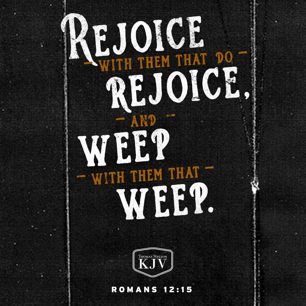 15 Rejoice with them that do rejoice, and weep with them that weep. Romans 12:15