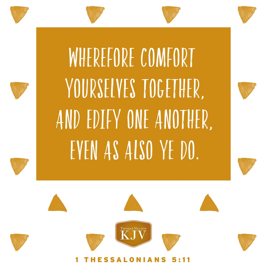 11 Wherefore comfort yourselves together, and edify one another, even as also ye do. 1 Thessalonians 5:11