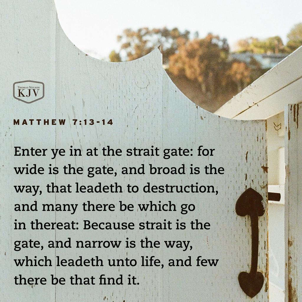 13 Enter ye in at the strait gate: for wide is the gate, and broad is the way, that leadeth to destruction, and many there be which go in thereat:  14 Because strait is the gate, and narrow is the way, which leadeth unto life, and few there be that find it. Matthew 7:13-14