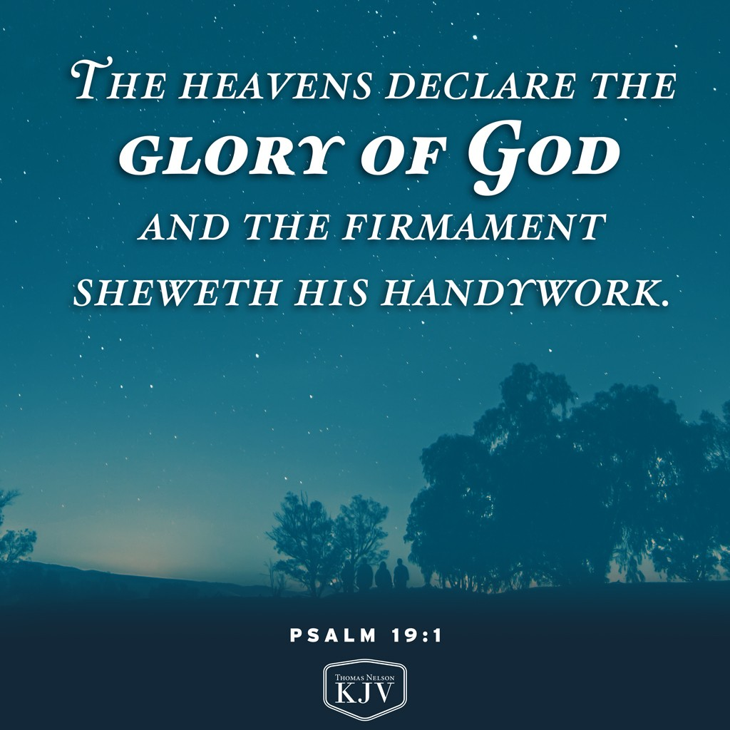 1 The heavens declare the glory of God; and the firmament sheweth his handywork.  2 Day unto day uttereth speech, and night unto night sheweth knowledge. Psalm 19:1-2