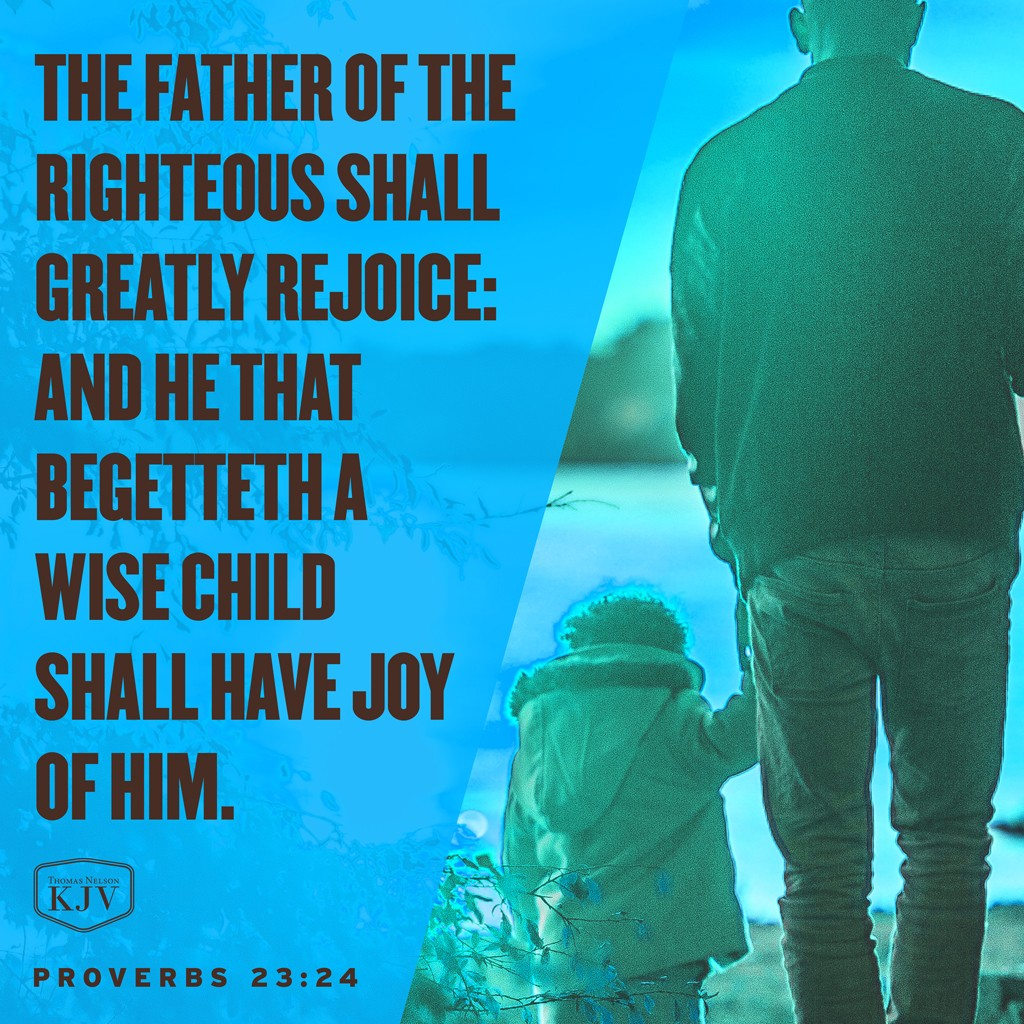 24 The father of the righteous shall greatly rejoice: and he that begetteth a wise child shall have joy of him. Proverbs 23:24
