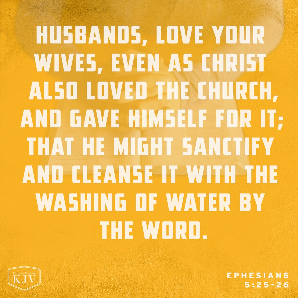 25 Husbands, love your wives, even as Christ also loved the church, and gave himself for it;  26 That he might sanctify and cleanse it with the washing of water by the word. Ephesians 5:25-26