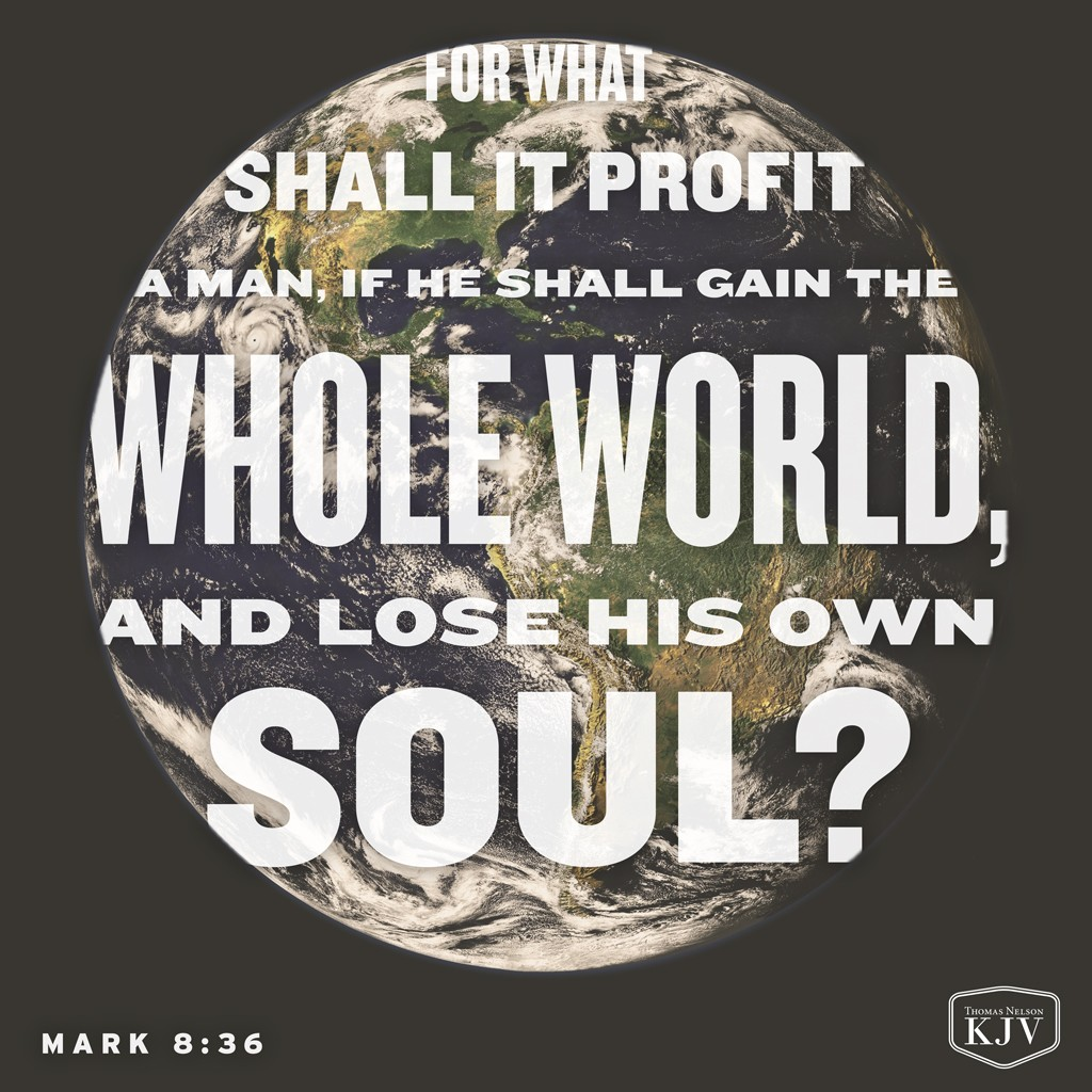 36 For what shall it profit a man, if he shall gain the whole world, and lose his own soul? Mark 8:36