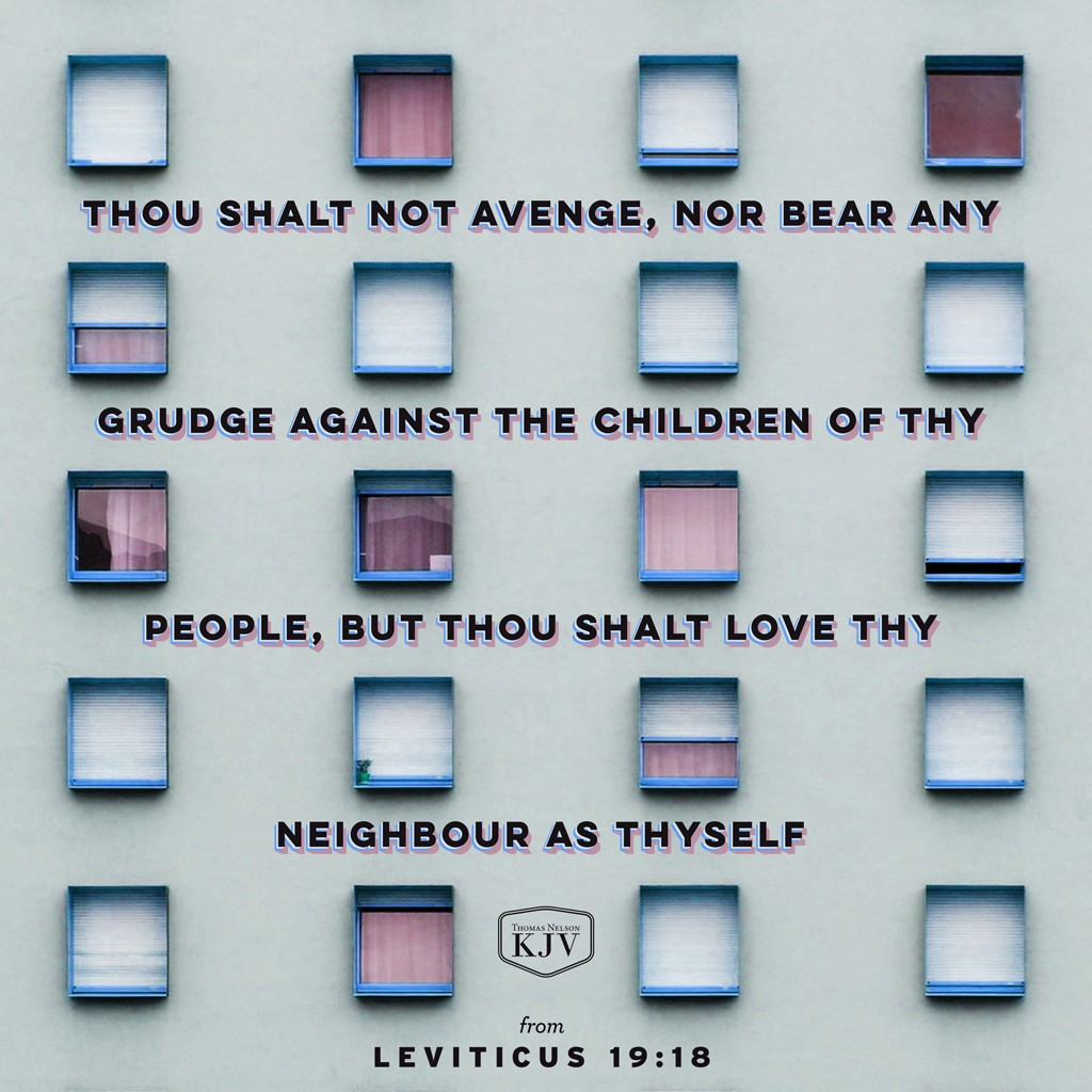 18 Thou shalt not avenge, nor bear any grudge against the children of thy people, but thou shalt love thy neighbour as thyself: I am the Lord. Leviticus 19:18