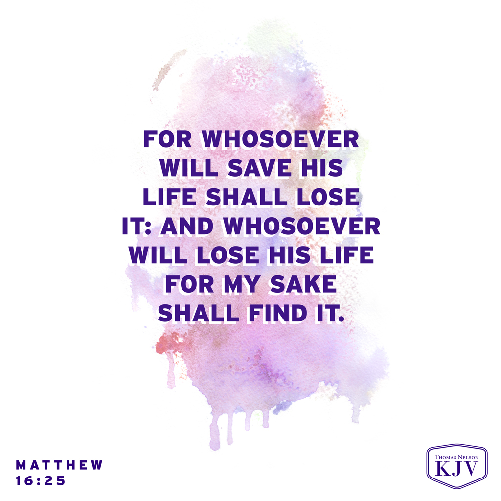 25 For whosoever will save his life shall lose it: and whosoever will lose his life for my sake shall find it. Matthew 16:25