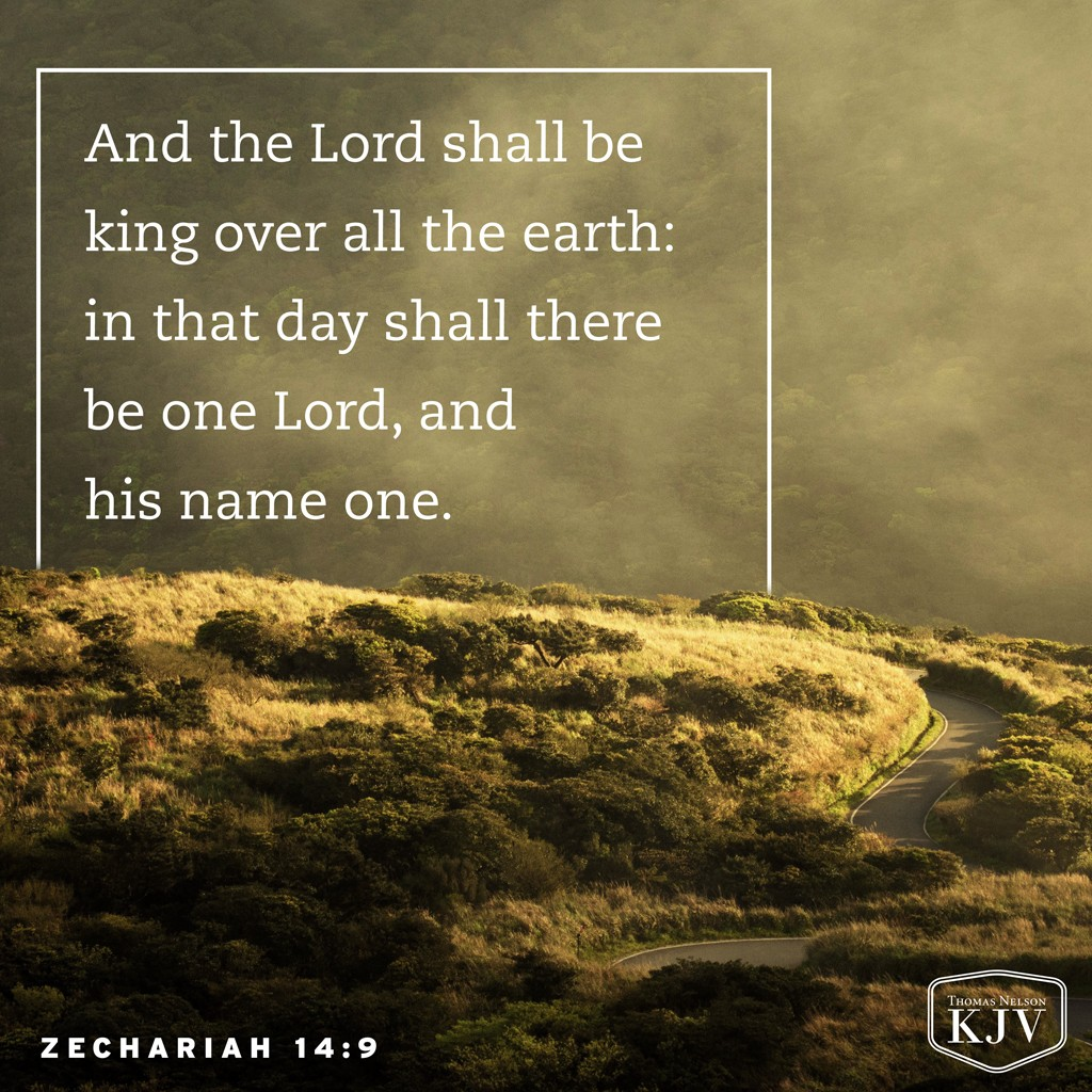 9 And the Lord shall be king over all the earth: in that day shall there be one Lord, and his name one. Zechariah 14:9