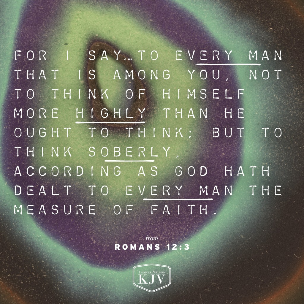 3 For I say, through the grace given unto me, to every man that is among you, not to think of himself more highly than he ought to think; but to think soberly, according as God hath dealt to every man the measure of faith. Romans 12:3
