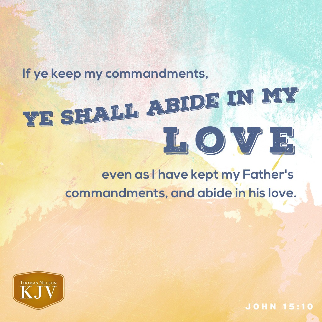 10 If ye keep my commandments, ye shall abide in my love; even as I have kept my Father's commandments, and abide in his love. John 15:10