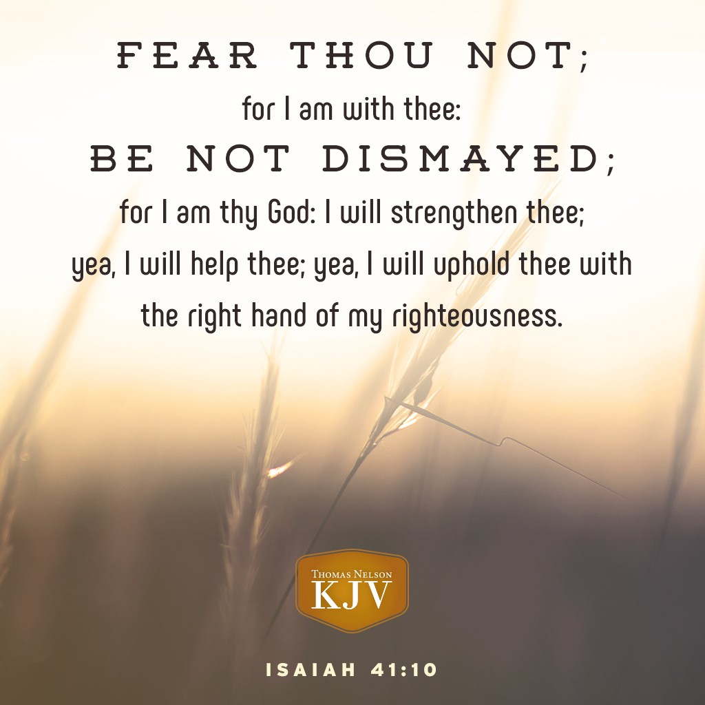 10 Fear thou not; for I am with thee: be not dismayed; for I am thy God: I will strengthen thee; yea, I will help thee; yea, I will uphold thee with the right hand of my righteousness. Isaiah 41:10