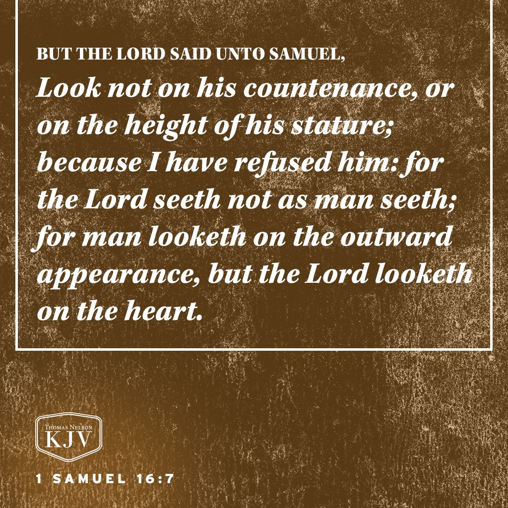 7 But the Lord said unto Samuel, Look not on his countenance, or on the height of his stature; because I have refused him: for the Lord seeth not as man seeth; for man looketh on the outward appearance, but the Lord looketh on the heart. 1 Samuel 16:7