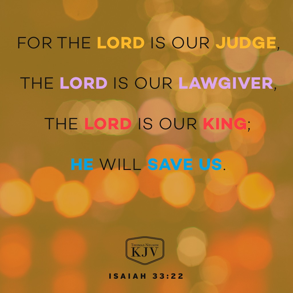 22 For the Lord is our judge, the Lord is our lawgiver, the Lord is our king; he will save us. Isaiah 33:22