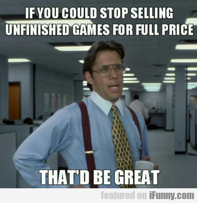 If You Could Stop Selling Unfinished Games...