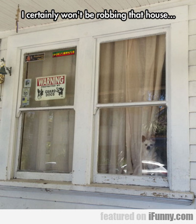 I Certainly Won't Be Robbing That House...