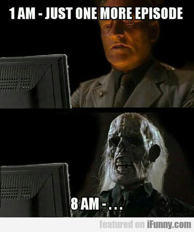 1 Am, Just One More Episode...