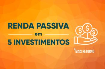 Como gerar renda passiva investindo de 5 formas simples