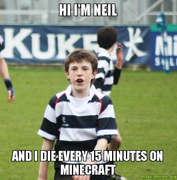 Hi Im Neil And I Die Every 15 Minutes On Minecraft Make