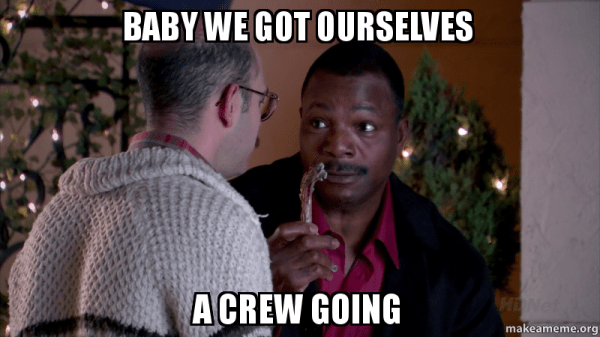 Baby we got ourselves a crew going | Make a Meme
