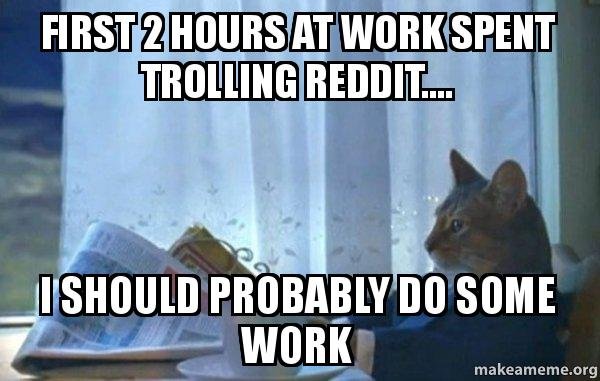 First 2 Hours At Work Spent Trolling Reddit I Should Probably Do Some Work Daily Redditor