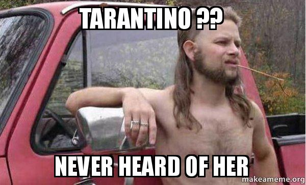 Yarn is the best search for video clips by quote. Tarantino Never Heard Of Her Almost Politically Correct Redneck Make A Meme