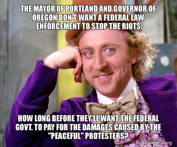 the mayor of portland and governor of oregon don't want a federal law  enforcement to stop the riots how long before they'll want the federal  govt. to pay for the damages caused
