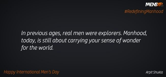 Enough of gender stereotypes. It is time we tell the world what being a man really is.