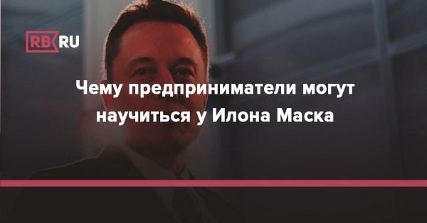 Чему предприниматели могут научиться у Илона Маска   Rusbase