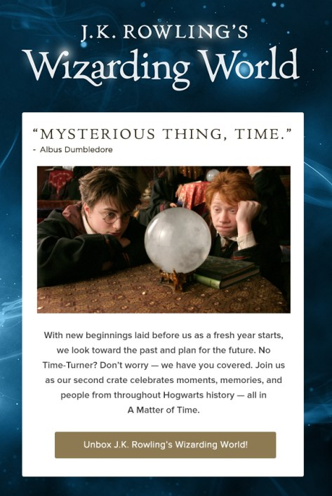 "J.K. Rowling's Wizarding World ""Mysterious thing, time."" — Albus Dumbledore With new beginnings laid before us as a fresh year starts, we look toward the past and plan for the future. No Time-Turner? Don't worry — we have you covered. Join us as our second crate celebrates moments, memories, and people from throughout Hogwarts history — all in A Matter of Time. Unbox J.K. Rowling's Wizarding World!"