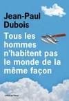Tous les hommes n'habitent pas le monde de la même façon, de Jean-Paul Dubois