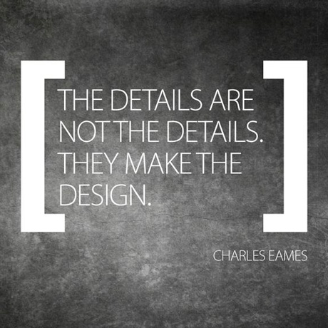 The details are not the details. They make the design. Charles Eames.