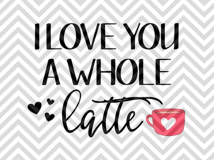 Download I Love You a Whole Latte Coffee SVG and DXF Cut File By ...