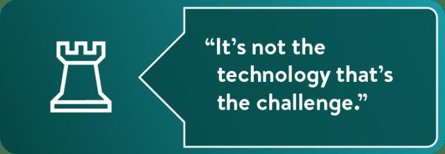 """""""Ce n'est pas la technologie qui est le défi."""""""