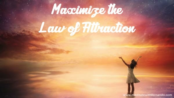 Maximize the law of attraction.