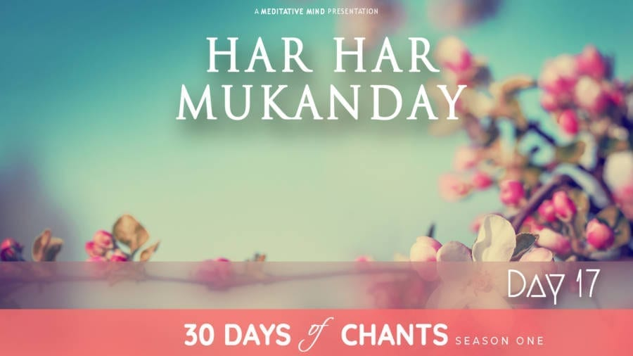 30 Days of Chants - Day 17 - Har Har Mukanday - Meditative Mind - Mantra Meditation journey