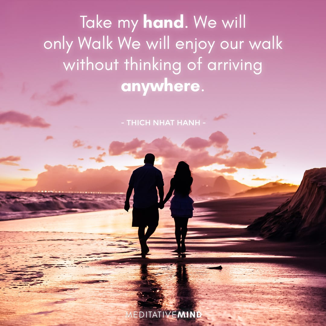 Take my hand. We will only Walk We will enjoy our walk without thinking of arriving anywhere……